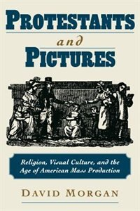 Book Protestants and Pictures: Religion, Visual Culture, and the Age of American Mass Production by David Morgan