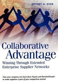 Book Collaborative Advantage: Winning Through Extended Enterprise Supplier Networks by Jeffrey H. Dyer