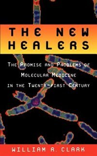 Book The New Healers: The Promise and Problems of Molecular Medicine in the Twenty-First Century by William R. Clark
