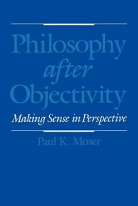 Book Philosophy After Objectivity: Making Sense in Perspective by Paul K. Moser