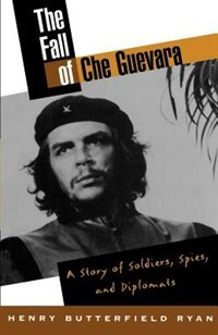 Book The Fall of Che Guevara: A Story of Soldiers, Spies, and Diplomats by Henry Butterfield Ryan