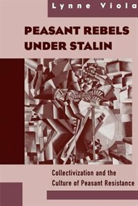 Book Peasant Rebels Under Stalin: Collectivization and the Culture of Peasant Resistance by Lynne Viola