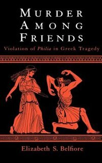 Book Murder Among Friends: Violation of Philia in Greek Tragedy by Elizabeth S. Belfiore