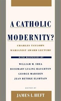 Book A Catholic Modernity?: Charles Taylors Marianist Award Lecture, with responses by William M. Shea… by James L. Heft