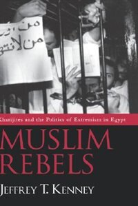Book Muslim Rebels: Kharijites And The Politics Of Extremism In Egypt by Jeffrey T. Kenney