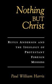 Book Nothing but Christ: Rufus Anderson and the Ideology of Protestant Foreign Missions by Paul William Harris