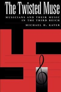 Book The Twisted Muse: Musicians and Their Music in the Third Reich by Michael H. Kater