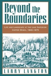 Book Beyond the Boundaries: Life and Landscape at the Lake Superior Copper Mines, 1840-1875 by Larry Lankton