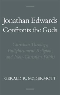 Book Jonathan Edwards Confronts the Gods: Christian Theology, Enlightenment Religion, and Non-Christian… by Gerald R. McDermott