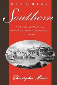 Book Becoming Southern: The Evolution of a Way of Life, Warren County and Vicksburg, Mississippi, 1770… by Christopher Morris