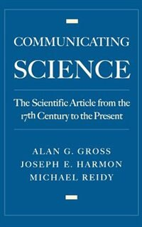 Book Communicating Science: The Scientific Article from the 17th Century to the Present by Alan G. Gross