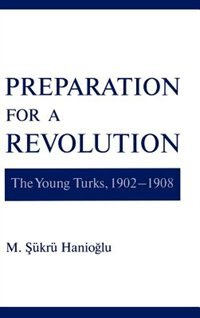 Book Preparation for a Revolution: The Young Turks, 1902-1908 by M. Sukru Hanioglu