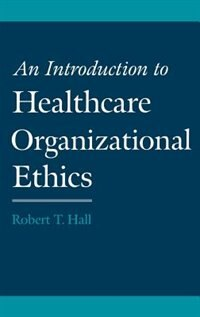 Book An Introduction to Healthcare Organizational Ethics by Robert T. Hall