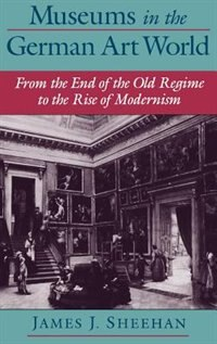 Book Museums in the German Art World: From the End of the Old Regime to the Rise of Modernism by James J. Sheehan
