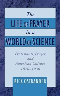 Book The Life of Prayer in a World of Science: Protestants, Prayer, and American Culture, 1870-1930 by Rick Ostrander