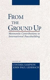 Book From the Ground Up: Mennonite Contributions to International Peacebuilding by Cynthia Sampson
