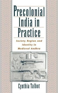 Book Precolonial India in Practice: Society, Region, and Identity in Medieval Andhra by Cynthia Talbot