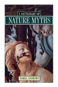 Book Dictionary of Nature Myths: Legends of the Earth, Sea, and Sky by Tamra Andrews