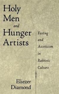 Book Holy Men and Hunger Artists: Fasting and Asceticism in Rabbinic Culture by Eliezer Diamond