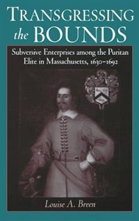 Book Transgressing the Bounds: Subversive Enterprises Among the Puritan Elite in Massachusetts, 1630-1692 by Louise A. Breen