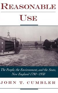 Book Reasonable Use: The People, the Environment, and the State, New England 1790-1930 by John T. Cumbler
