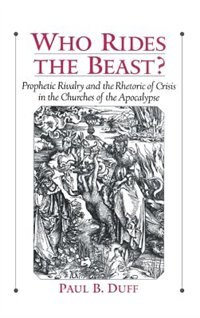 Book Who Rides the Beast?: Prophetic Rivalry and the Rhetoric of Crisis in the Churches of the Apocalypse by Paul B. Duff