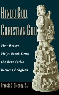 Book Hindu God, Christian God: How Reason Helps Break Down the Boundaries Between Religions by Francis X. Clooney