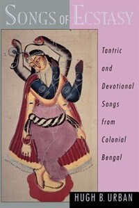 Book Songs of Ecstasy: Tantric and Devotional Songs from Colonial Bengal by Hugh B. Urban