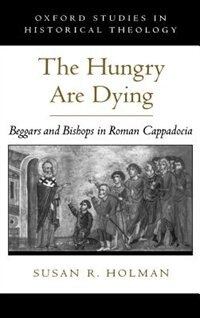 Book The Hungry are Dying: Beggars and Bishops in Roman Cappadocia by Susan R. Holman