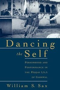 Book Dancing the Self: Personhood and Performance in the Pandav Lila of Garhwal by William S. Sax