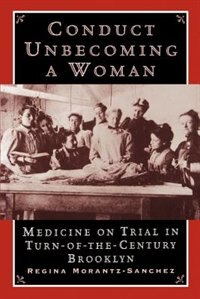 Book Conduct Unbecoming a Woman: Medicine on Trial in Turn-of-the-Century Brooklyn by Regina Morantz-Sanchez