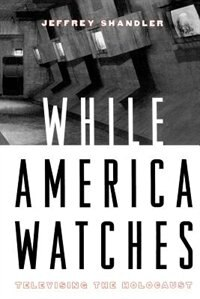 Book While America Watches: Televising the Holocaust by Jeffrey Shandler