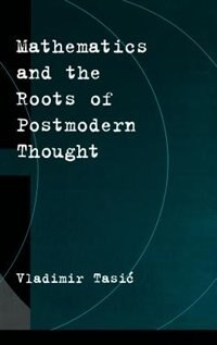 Book Mathematics and the Roots of Postmodern Thought by Vladimir Tasic
