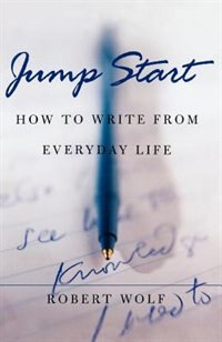 Book Jump Start: How to Write From Everyday Life by Robert Wolf
