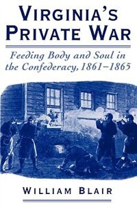 Book Virginias Private War: Feeding Body and Soul in the Confederacy, 1861-1865 by William Blair