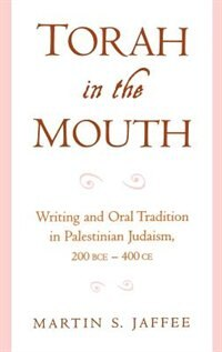 Book Torah in the Mouth: Writing and Oral Tradition in Palestinian Judaism 200 BCE-400 CE by Martin S. Jaffee