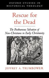 Book Rescue for the Dead: The Posthumous Salvation of Non-Christians in Early Christianity by Jeffrey A. Trumbower
