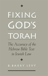 Book Fixing Gods Torah: The Accuracy of the Hebrew Bible Text in Jewish Law by B. Barry Levy