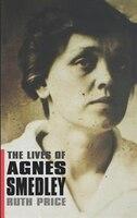 The Lives of Agnes Smedley: The Life of Agnes Smedley