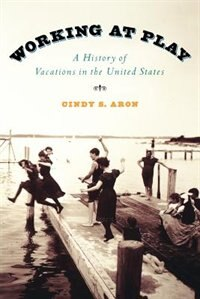Book Working At Play: A History of Vacations in the United States by Cindy S. Aron