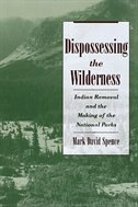 Book Dispossessing the Wilderness: Indian Removal and the Making of the National Parks by Mark David Spence