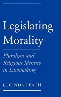Book Legislating Morality: Pluralism and Religious Identity in Lawmaking by Lucinda Peach