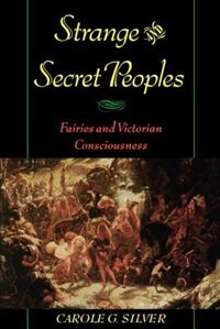 Book Strange and Secret Peoples: Fairies and Victorian Consciousness by Carole G. Silver
