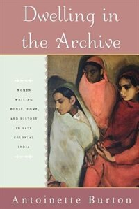 Book Dwelling in the Archive: Women Writing House, Home, and History in Late Colonial India by Antoinette Burton