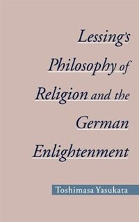 Book Lessings Philosophy of Religion and the German Enlightenment by Toshimasa Yasukata