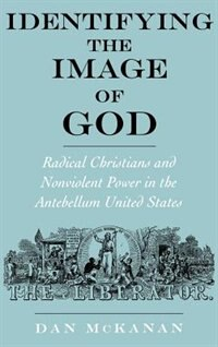 Book Identifying the Image of God: Radical Christians and Nonviolent Power in the Antebellum United… by Dan Mckanan