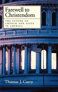 Book Farewell to Christendom: The Future of Church and State in America by Thomas J. Curry
