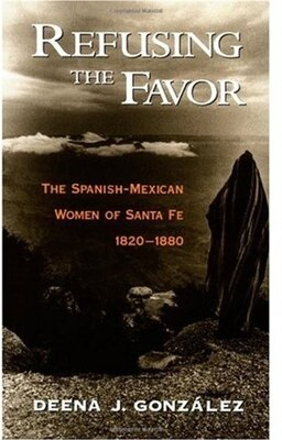 Book Refusing the Favor: The Spanish-Mexican Women of Santa Fe, 1820-1880 by Deena J. Gonzalez