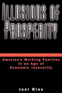 Book Illusions of Prosperity: Americas Working Families in an Age of Economic Insecurity by Joel Blau