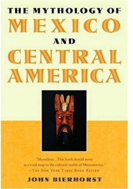 Book The Mythology Of Mexico And Central America by John Bierhorst
